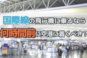 国際線の飛行機に乗るなら、何時間前に空港に着くべきか?